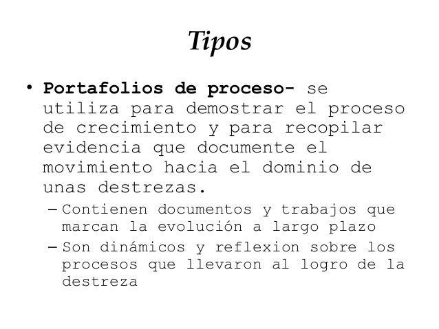 Tipos • Portafolios de proceso- se utiliza para demostrar el proceso de crecimiento y para recopilar evidencia que documen...