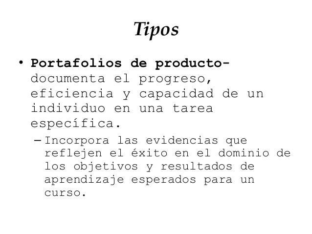 Tipos • Portafolios de producto- documenta el progreso, eficiencia y capacidad de un individuo en una tarea específica. – ...