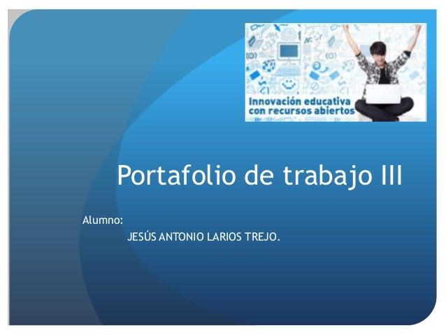 Portafolio de trabajo III Alumno: JESÚS ANTONIO LARIOS TREJO.