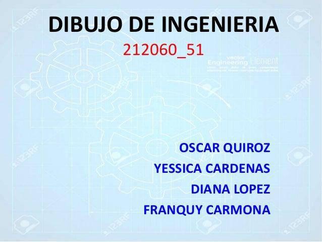 DIBUJO DE INGENIERIA 212060_51 OSCAR QUIROZ YESSICA CARDENAS DIANA LOPEZ FRANQUY CARMONA