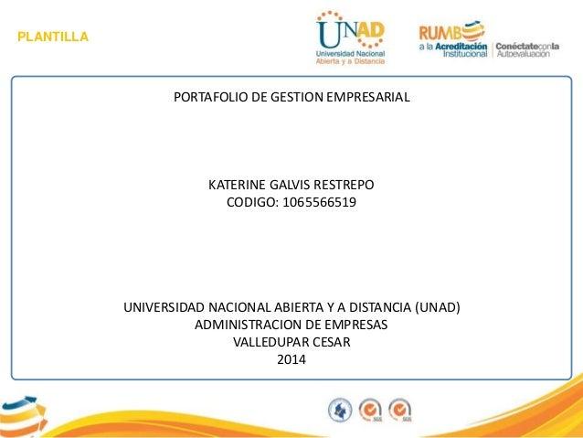 PLANTILLA PORTAFOLIO DE GESTION EMPRESARIAL KATERINE GALVIS RESTREPO CODIGO: 1065566519 UNIVERSIDAD NACIONAL ABIERTA Y A D...