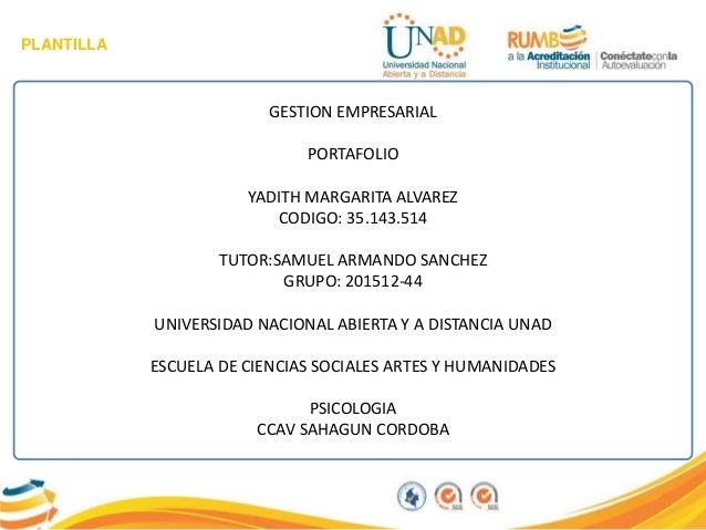 PLANTILLA GESTION EMPRESARIAL PORTAFOLIO YADITH MARGARITA ALVAREZ CODIGO: 35.143.514 TUTOR:SAMUEL ARMANDO SANCHEZ GRUPO: 2...