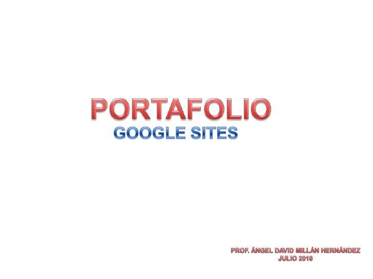 PORTAFOLIO<br />GOOGLE SITES<br />PROF. ÁNGEL DAVID MILLÁN HERNÁNDEZ<br />JULIO 2010<br />