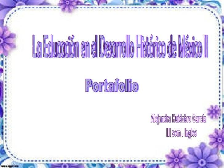 La Educación en el Desarrollo Histórico de México II Portafolio Alejandra Huidobro García  III sem . Ingles