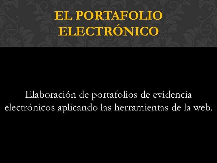 EL PORTAFOLIO           ELECTRÓNICO     Elaboración de portafolios de evidenciaelectrónicos aplicando las herramientas de ...