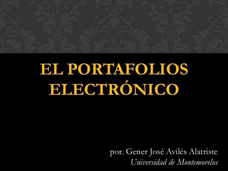 EL PORTAFOLIOS ELECTRÓNICO      por. Gener José Avilés Alatriste            Universidad de Montemorelos