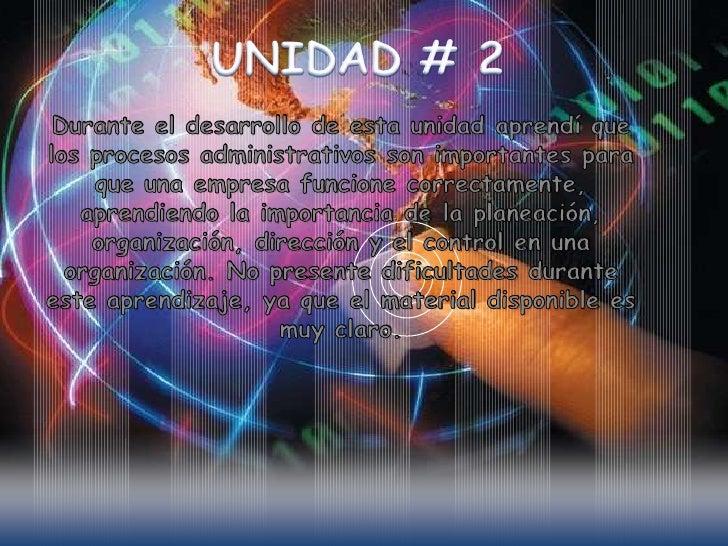 UNIDAD # 2<br />Durante el desarrollo de esta unidad aprendí que los procesos administrativos son importantes para que una...