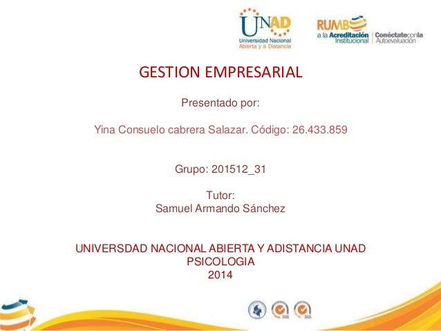 GESTION EMPRESARIAL Presentado por: Yina Consuelo cabrera Salazar. Código: 26.433.859 Grupo: 201512_31 Tutor: Samuel Arman...
