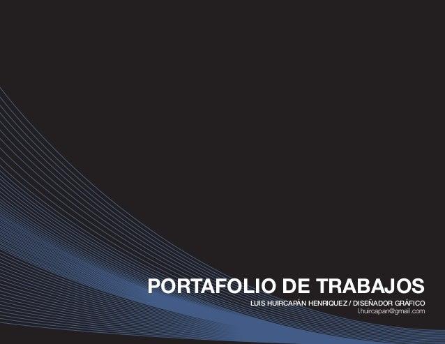 Portafolio de trabajos Luis Huircapán H. PORTAFOLIO DE TRABAJOS LUIS HUIRCAPÁN HENRIQUEZ / DISEÑADOR GRÁFICO l.huircapan@g...