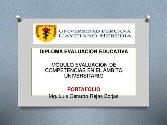 DIPLOMA EVALUACIÓN EDUCATIVA  MÓDULO EVALUACIÓN DE  COMPETENCIAS EN EL ÁMBITO  UNIVERSITARIO  PORTAFOLIO  Mg. Luis Gerardo...