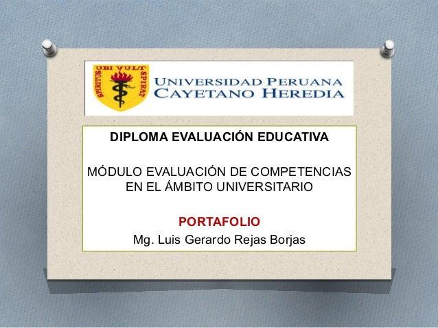 DIPLOMA EVALUACIÓN EDUCATIVA  MÓDULO EVALUACIÓN DE COMPETENCIAS  EN EL ÁMBITO UNIVERSITARIO  PORTAFOLIO  Mg. Luis Gerardo ...