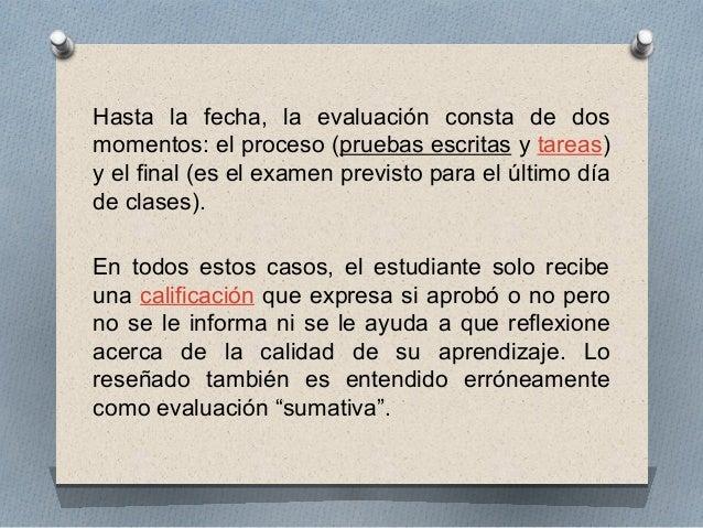 Hasta la fecha, la evaluación consta de dos  momentos: el proceso (pruebas escritas y tareas)  y el final (es el examen pr...