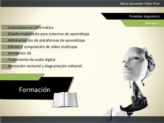 Mario Alexander Vélez Ruíz Portafolio diagnóstico Semana 1 Formación Licenciatura en informática Diseño multimedia para en...