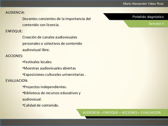 Mario Alexander Vélez Ruíz Portafolio diagnóstico Semana 4 AUDIENCIA – ENFOQUE – ACCIONES – EVALUACION AUDIENCIA: Docentes...