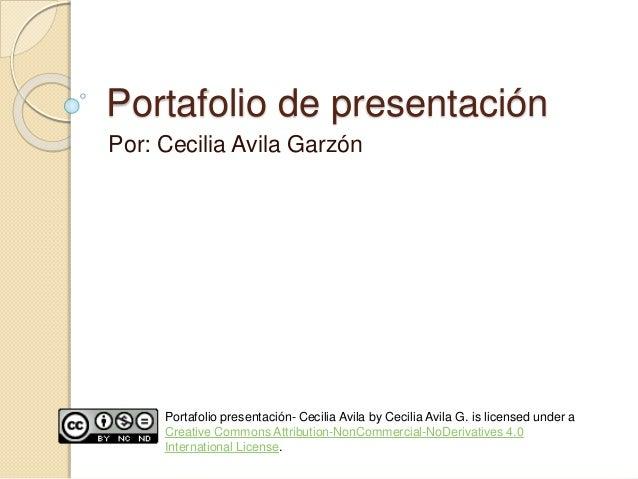 Portafolio de presentación  Por: Cecilia Avila Garzón  Portafolio presentación- Cecilia Avila by Cecilia Avila G. is licen...