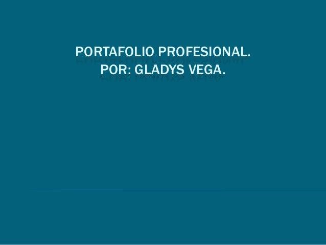 PORTAFOLIO PROFESIONAL. POR: GLADYS VEGA.