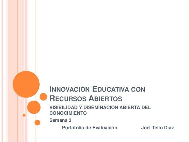 INNOVACIÓN EDUCATIVA CON RECURSOS ABIERTOS VISIBILIDAD Y DISEMINACIÓN ABIERTA DEL CONOCIMIENTO Semana 3 Portafolio de Eval...
