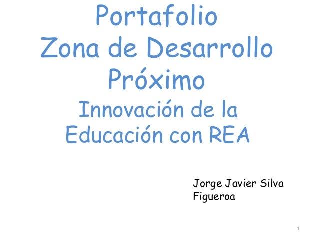 Portafolio Zona de Desarrollo Próximo Innovación de la Educación con REA Jorge Javier Silva Figueroa 1