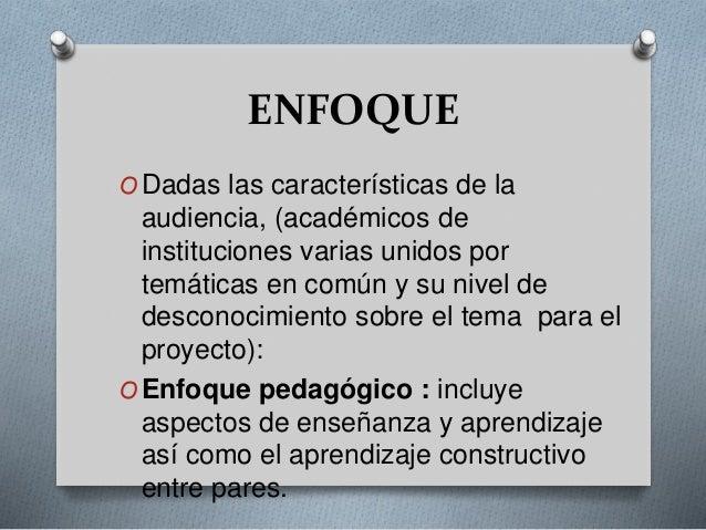 ENFOQUE  ODadas las características de la  audiencia, (académicos de  instituciones varias unidos por  temáticas en común ...