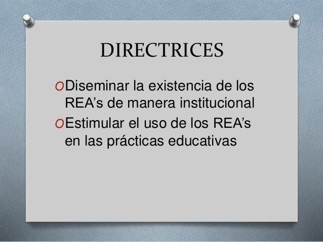 DIRECTRICES  ODiseminar la existencia de los  REA's de manera institucional  OEstimular el uso de los REA's  en las prácti...