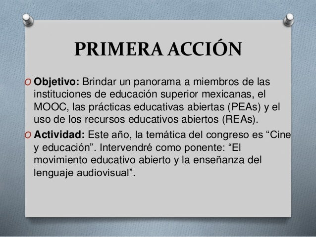 PRIMERA ACCIÓN  O Objetivo: Brindar un panorama a miembros de las  instituciones de educación superior mexicanas, el  MOOC...