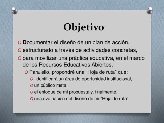 Objetivo  O Documentar el diseño de un plan de acción,  O estructurado a través de actividades concretas,  O para moviliza...