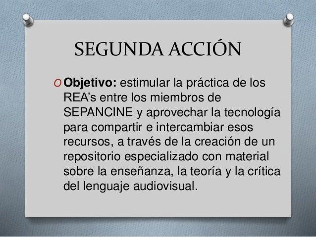 SEGUNDA ACCIÓN  OObjetivo: estimular la práctica de los  REA's entre los miembros de  SEPANCINE y aprovechar la tecnología...