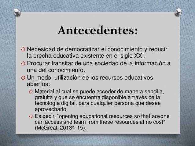 Antecedentes:  O Necesidad de democratizar el conocimiento y reducir  la brecha educativa existente en el siglo XXI.  O Pr...