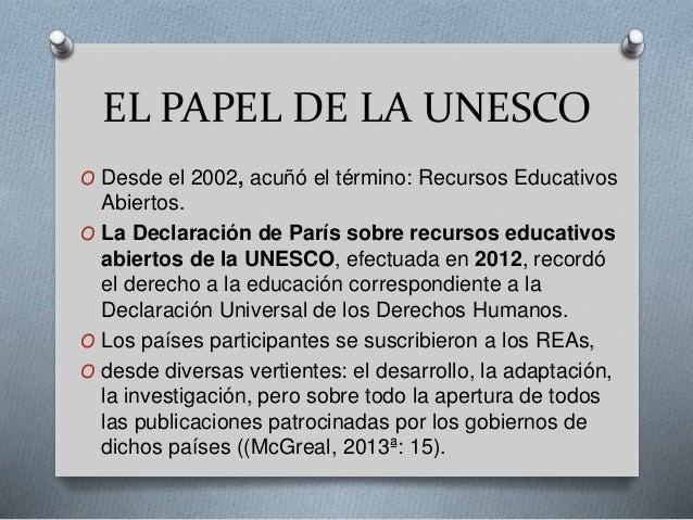 EL PAPEL DE LA UNESCO  O Desde el 2002, acuñó el término: Recursos Educativos  Abiertos.  O La Declaración de París sobre ...