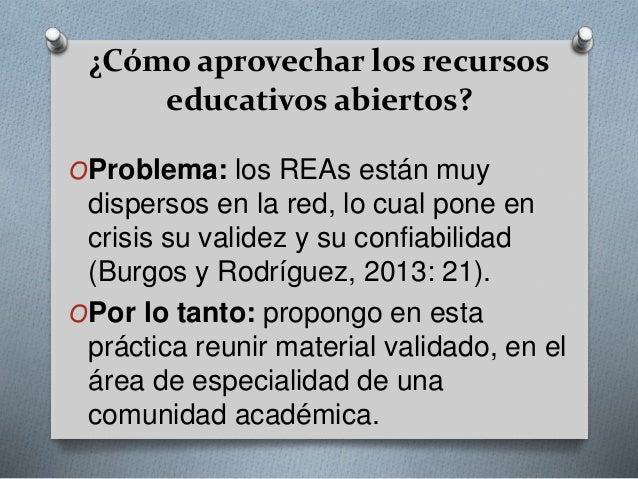 ¿Cómo aprovechar los recursos  educativos abiertos?  OProblema: los REAs están muy  dispersos en la red, lo cual pone en  ...