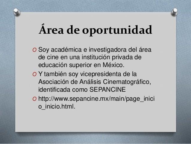 Área de oportunidad  O Soy académica e investigadora del área  de cine en una institución privada de  educación superior e...