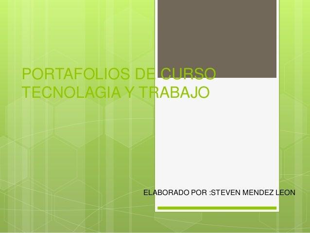PORTAFOLIOS DE CURSO TECNOLAGIA Y TRABAJO ELABORADO POR :STEVEN MENDEZ LEON