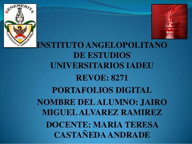 INSTITUTO ANGELOPOLITANODE ESTUDIOSUNIVERSITARIOS IADEUREVOE: 8271PORTAFOLIOS DIGITALNOMBRE DELALUMNO: JAIROMIGUELALVAREZ ...