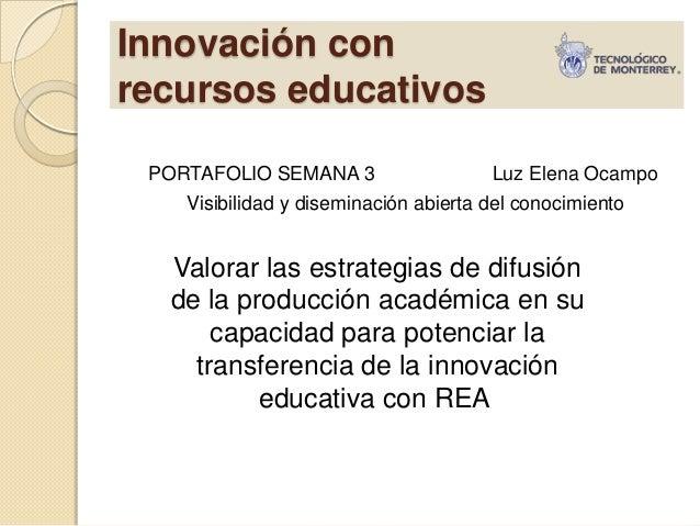 Innovación con recursos educativos PORTAFOLIO SEMANA 3 Luz Elena Ocampo Visibilidad y diseminación abierta del conocimient...