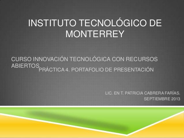 INSTITUTO TECNOLÓGICO DE MONTERREY PRÁCTICA 4. PORTAFOLIO DE PRESENTACIÓN LIC. EN T. PATRICIA CABRERA FARÍAS. SEPTIEMBRE 2...