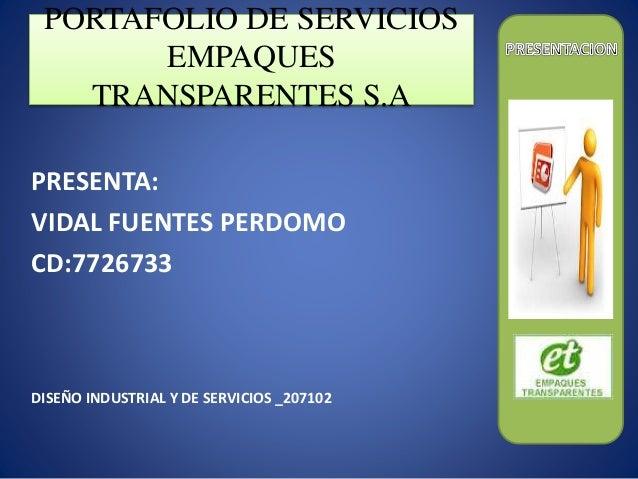PORTAFOLIO DE SERVICIOS  EMPAQUES  TRANSPARENTES S.A  PRESENTA:  VIDAL FUENTES PERDOMO  CD:7726733  DISEÑO INDUSTRIAL Y DE...