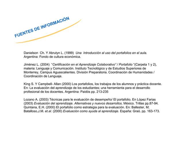 FUENTES DE INFORMACIÓN  Danielson Ch. Y Abrutyn L. (1999) Una Introducción al uso del portafolios en el aula.  Argentina: ...