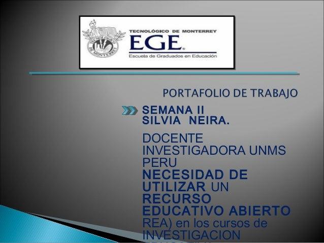 SEMANA II SILVIA NEIRA. DOCENTE INVESTIGADORA UNMS PERU NECESIDAD DE UTILIZAR UN RECURSO EDUCATIVO ABIERTO REA) en los cur...