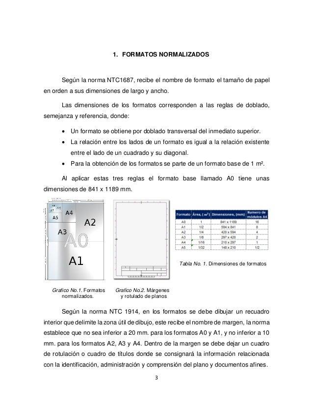 3 1. FORMATOS NORMALIZADOS Según la norma NTC1687, recibe el nombre de formato el tamaño de papel en orden a sus dimension...