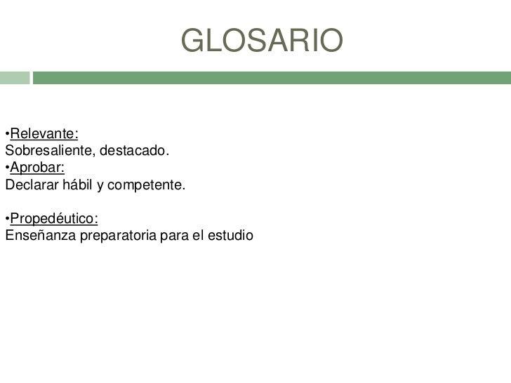 GLOSARIO•Relevante:Sobresaliente, destacado.•Aprobar:Declarar hábil y competente.•Propedéutico:Enseñanza preparatoria para...