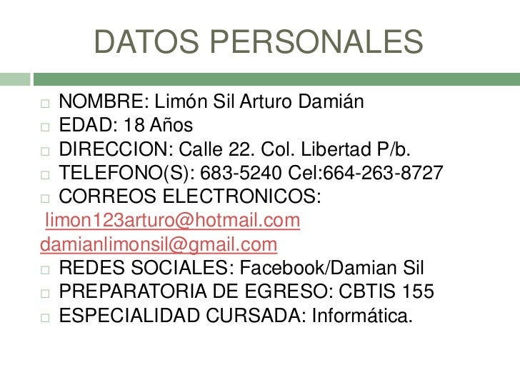 DATOS PERSONALES  NOMBRE: Limón Sil Arturo Damián EDAD: 18 Años DIRECCION: Calle 22. Col. Libertad P/b. TELEFONO(S): 6...