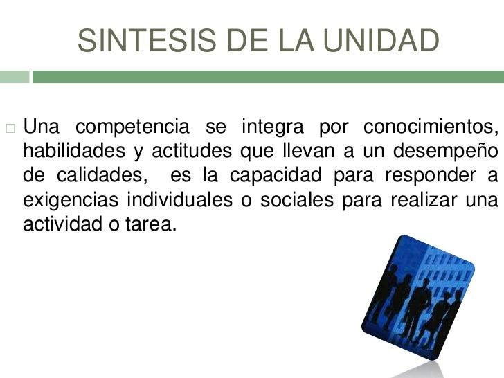 SINTESIS DE LA UNIDAD   Una competencia se integra por conocimientos,    habilidades y actitudes que llevan a un desempeñ...