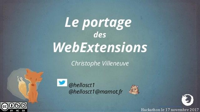 Christophe Villeneuve Le portage des WebExtensions @hellosct1 @hellosct1@mamot.fr Hackathon le 17 novembre 2017