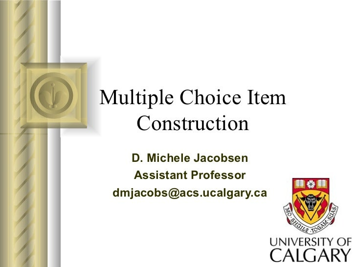 Multiple Choice Item Construction D. Michele Jacobsen Assistant Professor [email_address]
