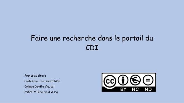 Faire une recherche dans le portail du CDI Françoise Grave Professeur documentaliste Collège Camille Claudel 59650 Villene...