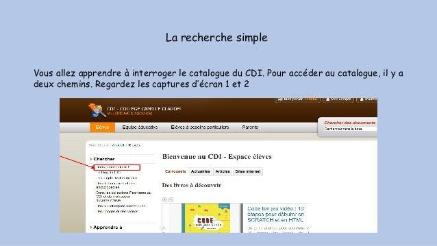 La recherche simple Vous allez apprendre à interroger le catalogue du CDI. Pour accéder au catalogue, il y a deux chemins....