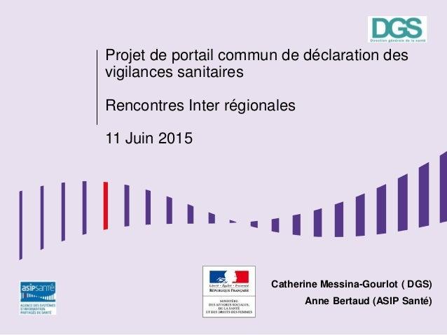 Projet de portail commun de déclaration des vigilances sanitaires Rencontres Inter régionales 11 Juin 2015 Catherine Messi...