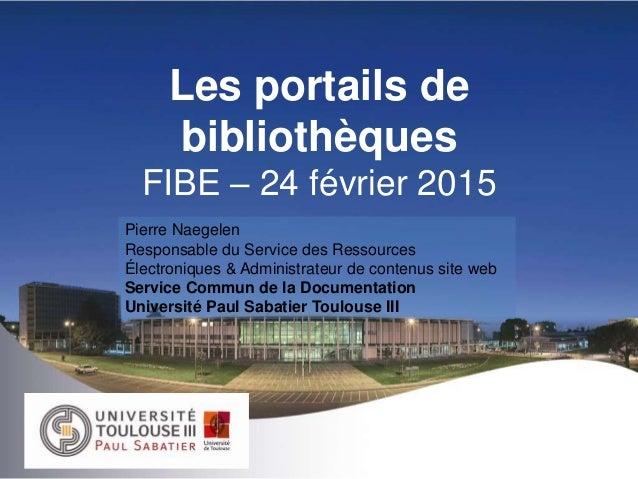 Les portails de bibliothèques FIBE – 24 février 2015 Pierre Naegelen Responsable du Service des Ressources Électroniques &...