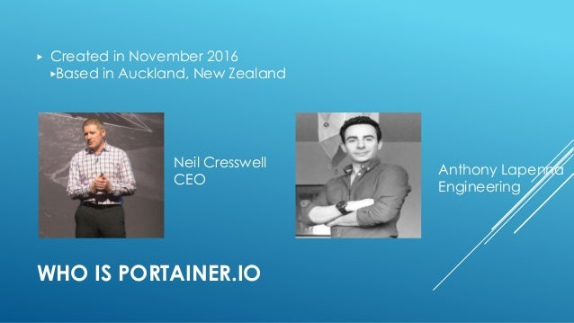WHO IS PORTAINER.IO ▶ Created in November 2016 ▶Based in Auckland, New Zealand Neil Cresswell CEO Anthony Lapenna Engineer...