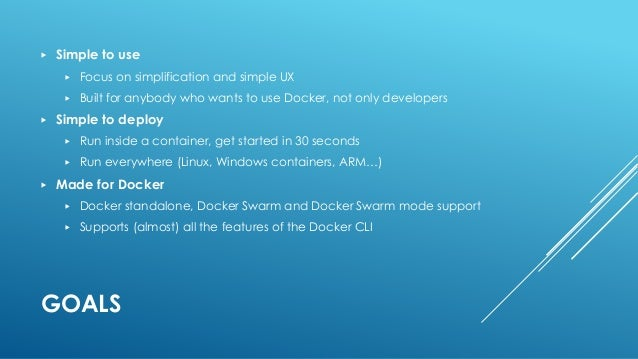 GOALS ▶ Simple to use ▶ Focus on simplification and simple UX ▶ Built for anybody who wants to use Docker, not only develo...
